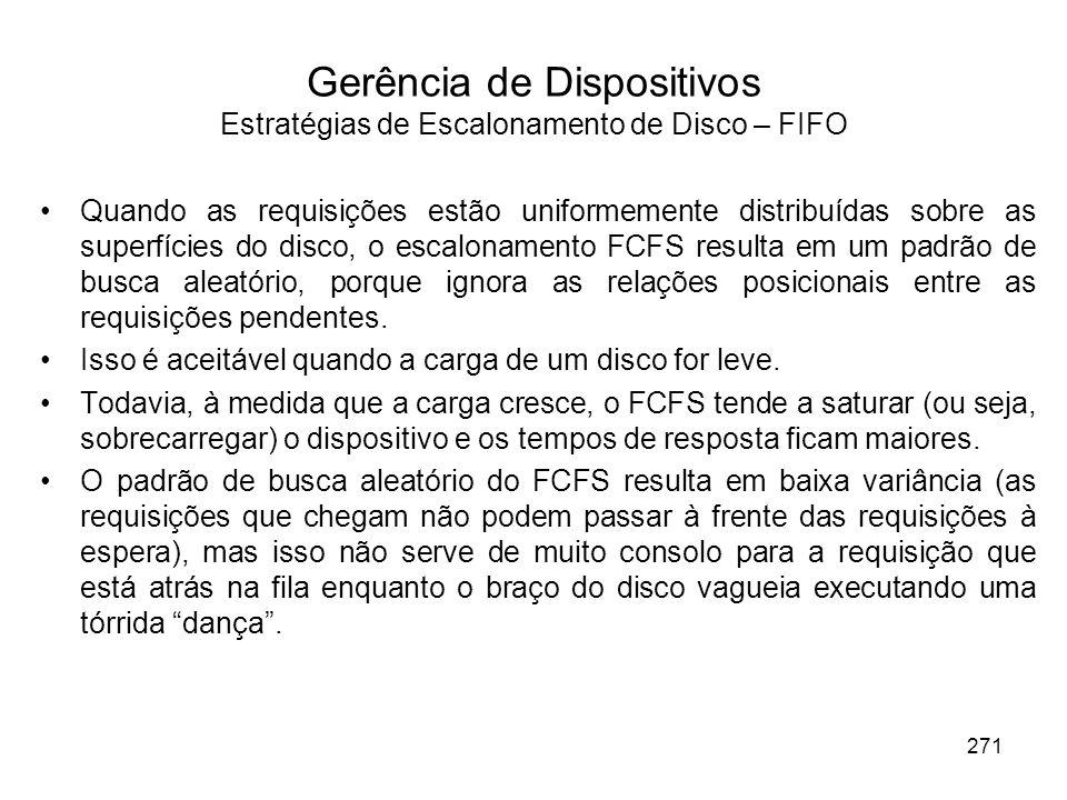 Gerência de Dispositivos Estratégias de Escalonamento de Disco – FIFO Quando as requisições estão uniformemente distribuídas sobre as superfícies do disco, o escalonamento FCFS resulta em um padrão de busca aleatório, porque ignora as relações posicionais entre as requisições pendentes.