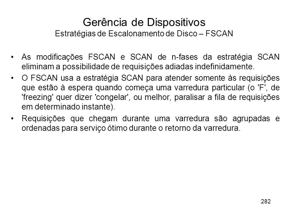 Gerência de Dispositivos Estratégias de Escalonamento de Disco – FSCAN As modificações FSCAN e SCAN de n-fases da estratégia SCAN eliminam a possibilidade de requisições adiadas indefinidamente.