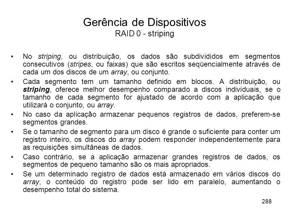 Gerência de Dispositivos RAID 0 - striping No striping, ou distribuição, os dados são subdivididos em segmentos consecutivos (stripes, ou faixas) que são escritos seqüencialmente através de cada um dos discos de um array, ou conjunto.