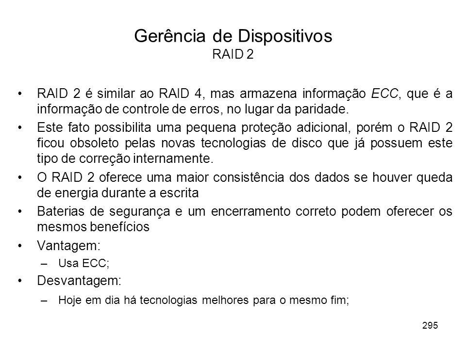 Gerência de Dispositivos RAID 2 RAID 2 é similar ao RAID 4, mas armazena informação ECC, que é a informação de controle de erros, no lugar da paridade.