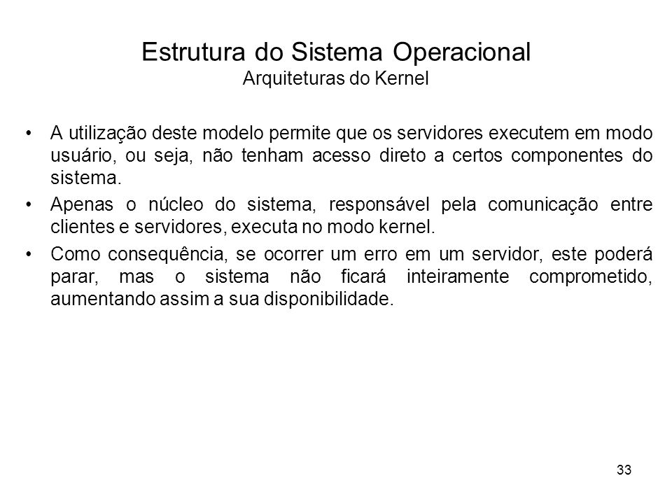 Estrutura do Sistema Operacional Arquiteturas do Kernel A utilização deste modelo permite que os servidores executem em modo usuário, ou seja, não tenham acesso direto a certos componentes do sistema.