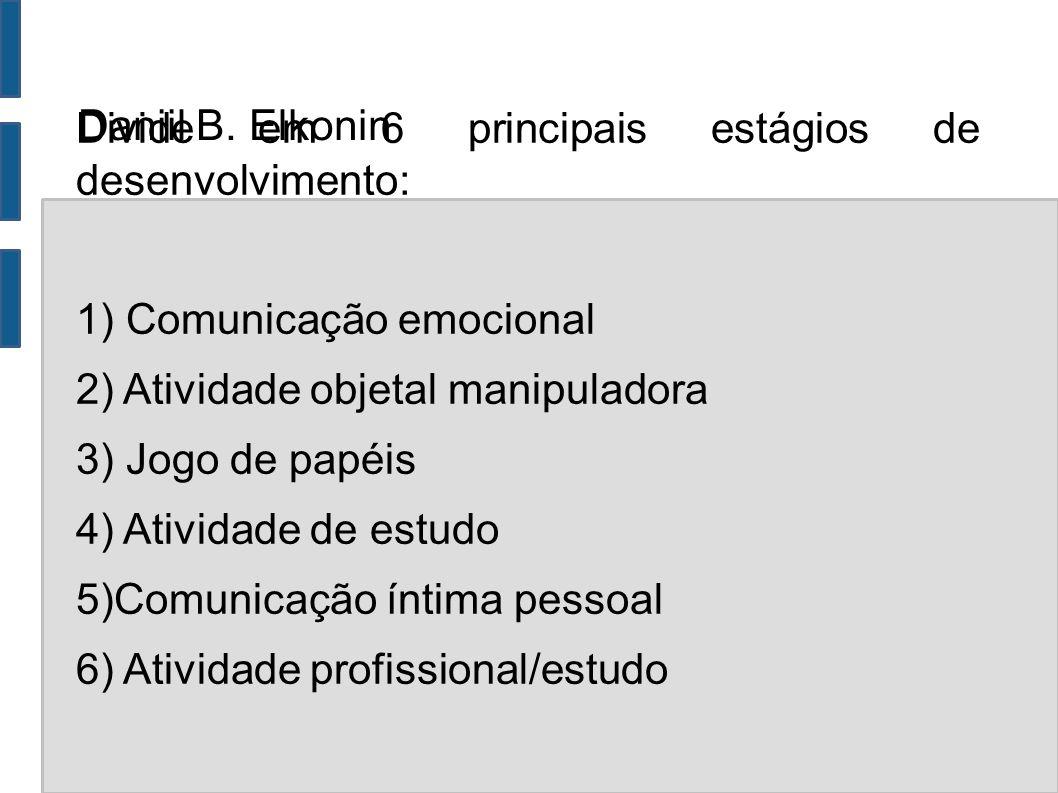 Daniil B. Elkonin Divide em 6 principais estágios de desenvolvimento: 1) Comunicação emocional 2) Atividade objetal manipuladora 3) Jogo de papéis 4)