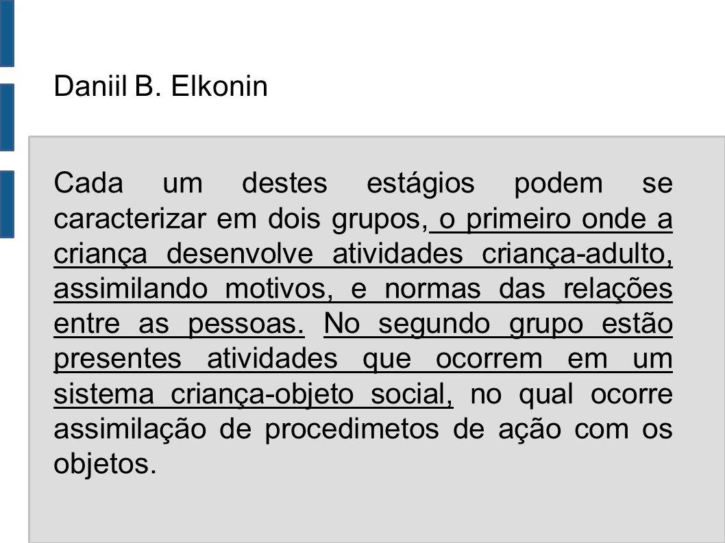 Daniil B. Elkonin Cada um destes estágios podem se caracterizar em dois grupos, o primeiro onde a criança desenvolve atividades criança-adulto, assimi