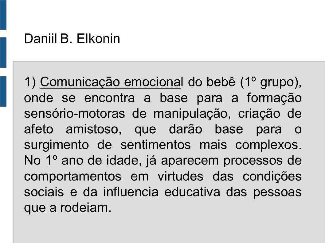 Daniil B. Elkonin 1) Comunicação emocional do bebê (1º grupo), onde se encontra a base para a formação sensório-motoras de manipulação, criação de afe