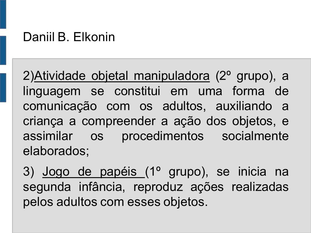 Daniil B. Elkonin 2)Atividade objetal manipuladora (2º grupo), a linguagem se constitui em uma forma de comunicação com os adultos, auxiliando a crian