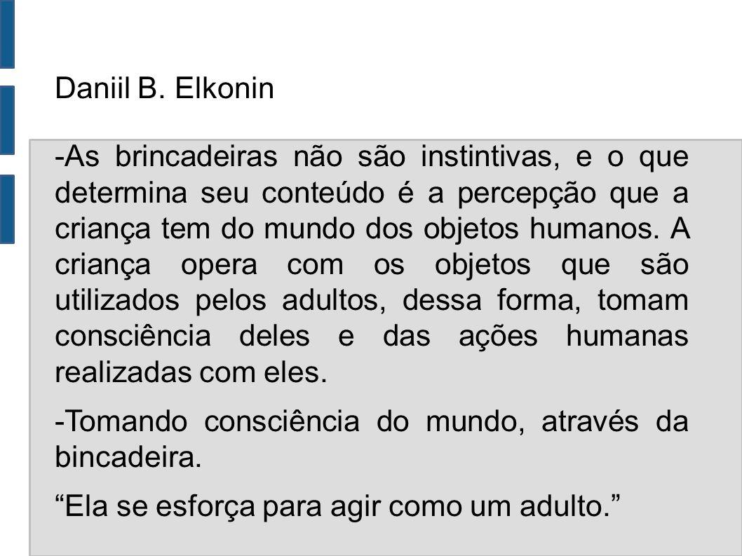 Daniil B. Elkonin -As brincadeiras não são instintivas, e o que determina seu conteúdo é a percepção que a criança tem do mundo dos objetos humanos. A