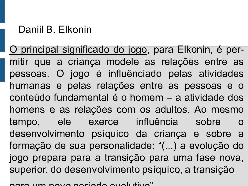 Daniil B. Elkonin O principal significado do jogo, para Elkonin, é per- mitir que a criança modele as relações entre as pessoas. O jogo é influênciado