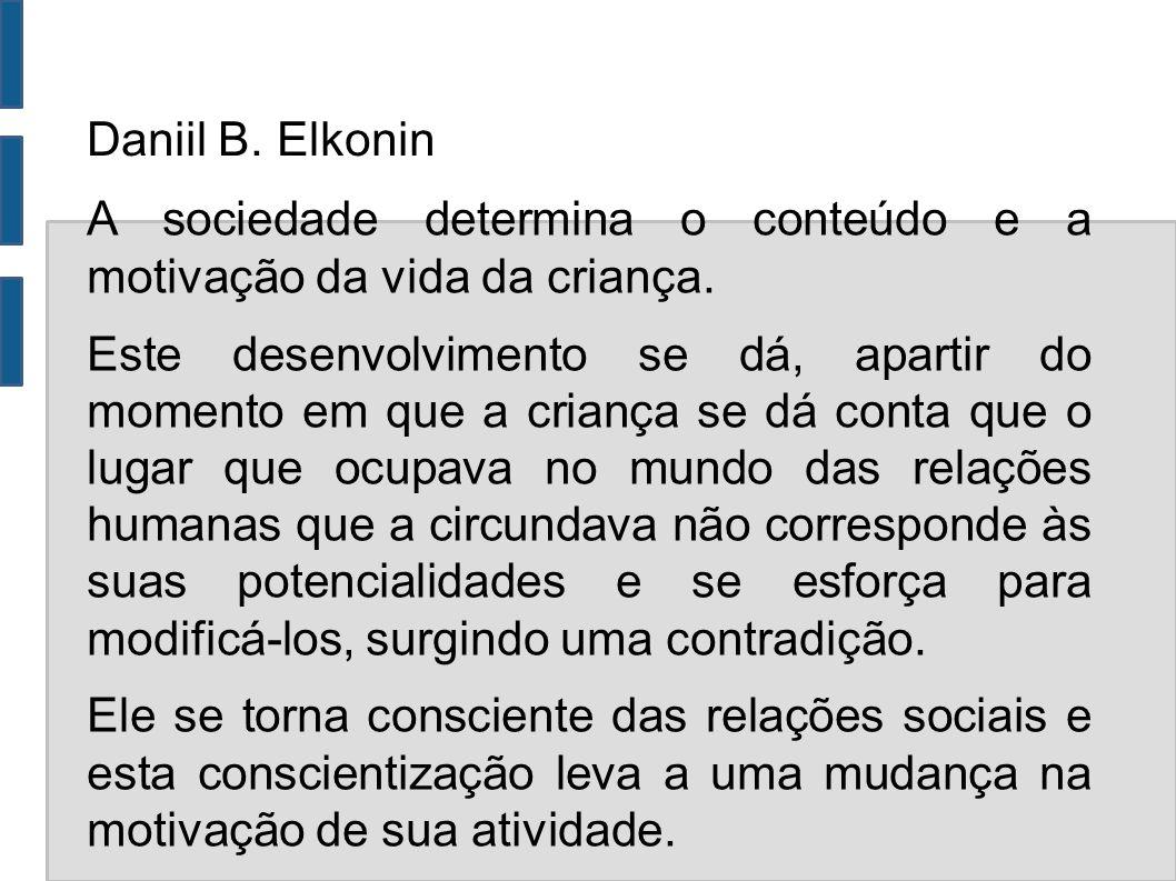 Daniil B. Elkonin A sociedade determina o conteúdo e a motivação da vida da criança. Este desenvolvimento se dá, apartir do momento em que a criança s