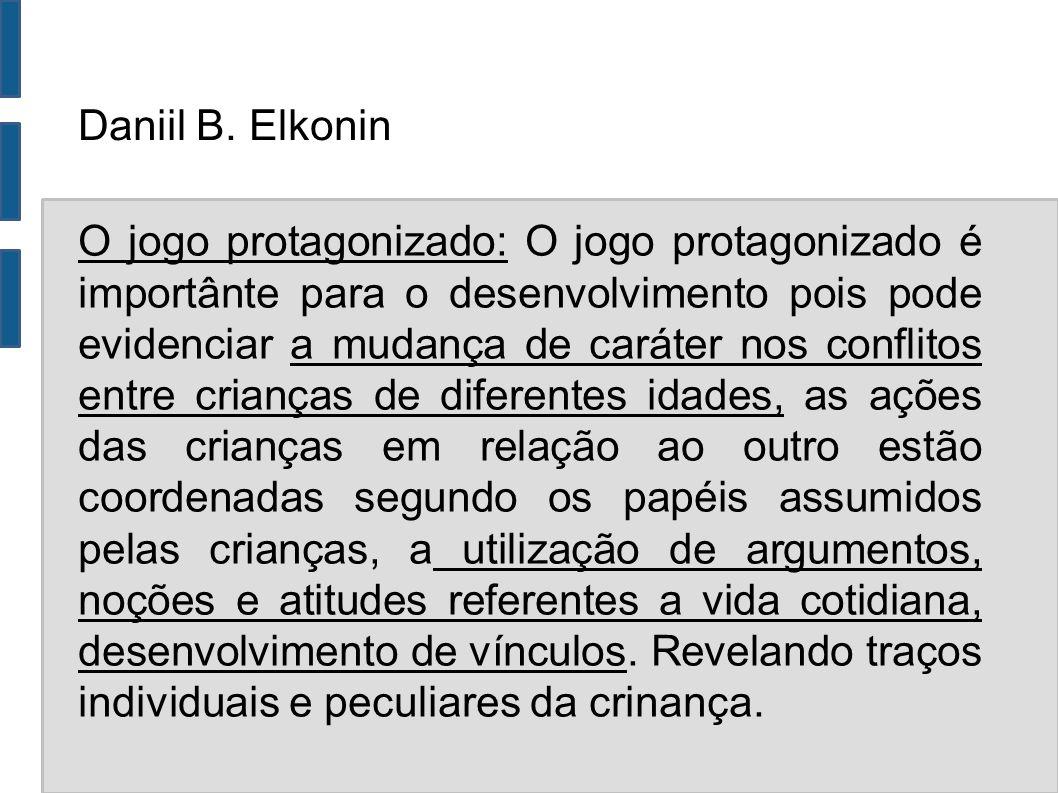 Daniil B. Elkonin O jogo protagonizado: O jogo protagonizado é importânte para o desenvolvimento pois pode evidenciar a mudança de caráter nos conflit