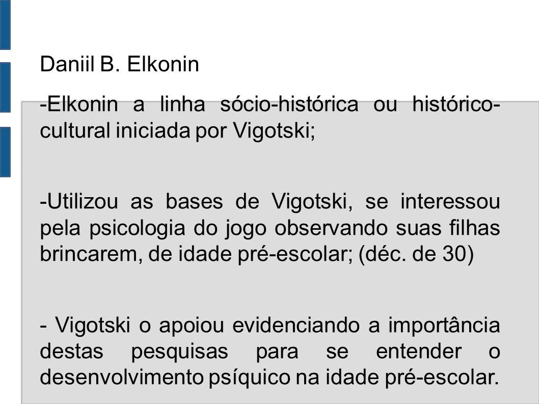 Daniil B. Elkonin -Elkonin a linha sócio-histórica ou histórico- cultural iniciada por Vigotski; -Utilizou as bases de Vigotski, se interessou pela ps