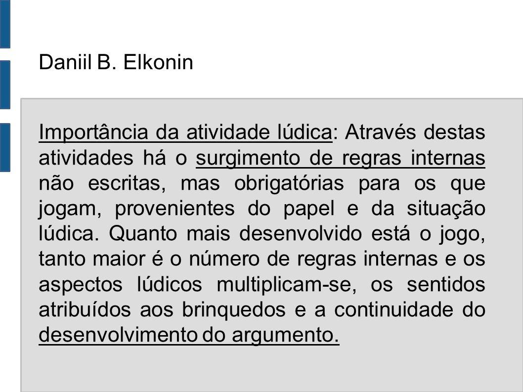 Daniil B. Elkonin Importância da atividade lúdica: Através destas atividades há o surgimento de regras internas não escritas, mas obrigatórias para os