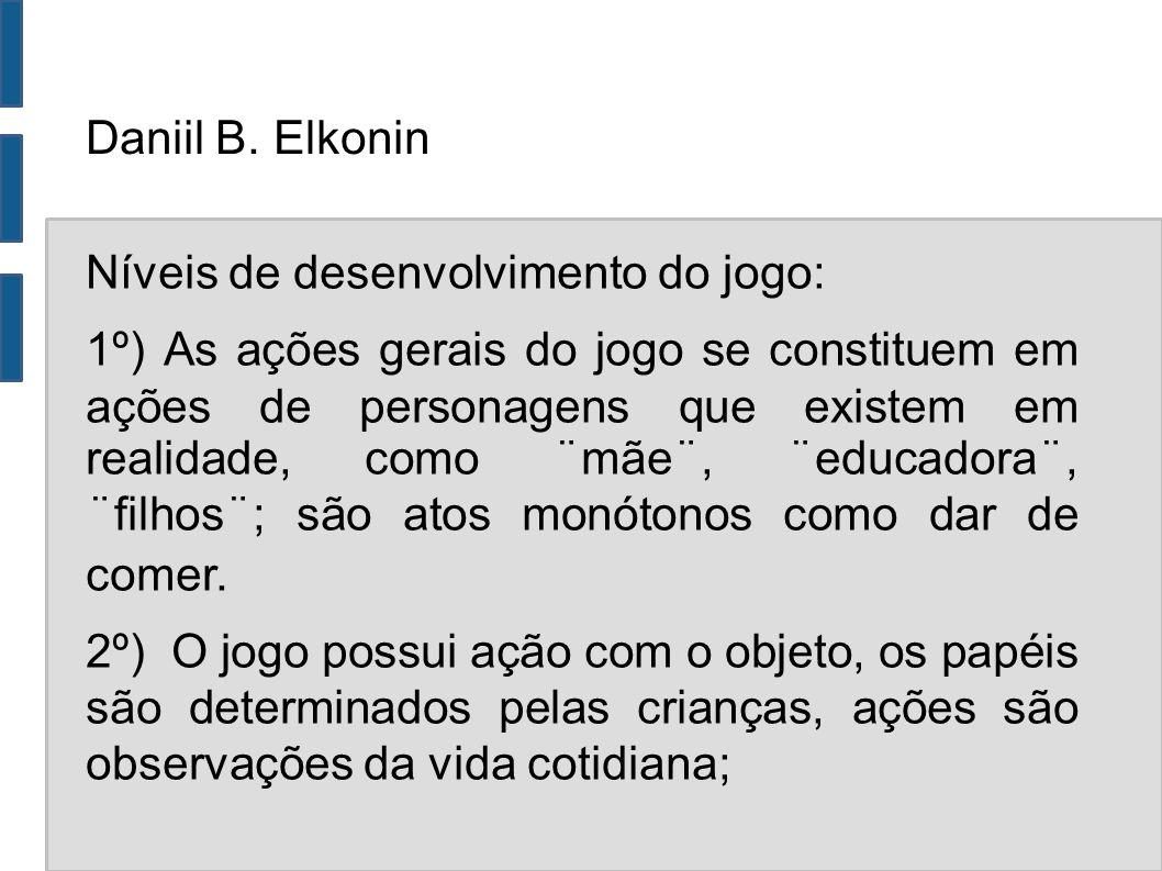 Daniil B. Elkonin Níveis de desenvolvimento do jogo: 1º) As ações gerais do jogo se constituem em ações de personagens que existem em realidade, como