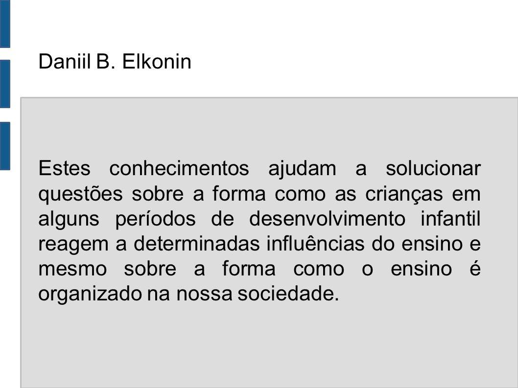 Daniil B. Elkonin Estes conhecimentos ajudam a solucionar questões sobre a forma como as crianças em alguns períodos de desenvolvimento infantil reage