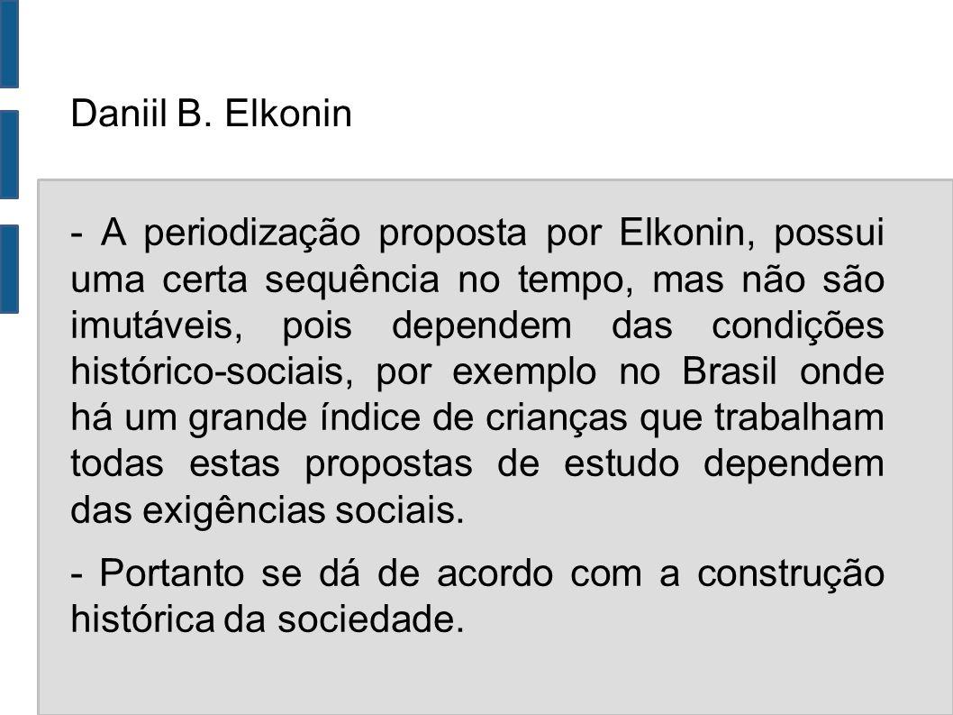 Daniil B. Elkonin - A periodização proposta por Elkonin, possui uma certa sequência no tempo, mas não são imutáveis, pois dependem das condições histó