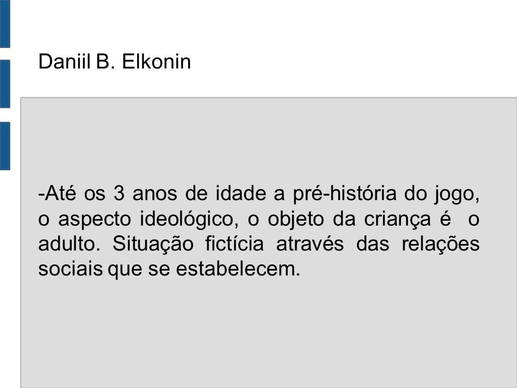 Daniil B. Elkonin -Até os 3 anos de idade a pré-história do jogo, o aspecto ideológico, o objeto da criança é o adulto. Situação fictícia através das