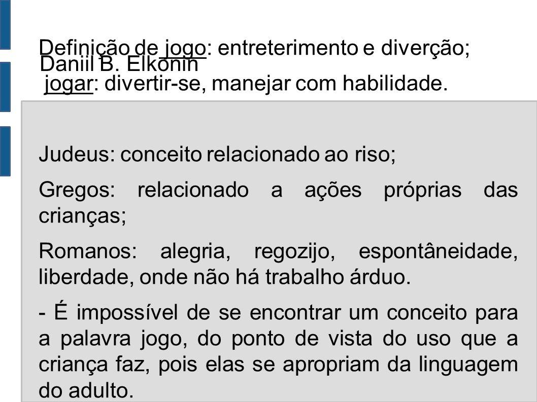 Daniil B. Elkonin Definição de jogo: entreterimento e diverção; jogar: divertir-se, manejar com habilidade. Judeus: conceito relacionado ao riso; Greg