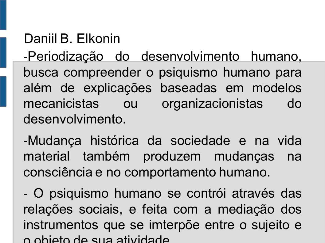 Daniil B. Elkonin -Periodização do desenvolvimento humano, busca compreender o psiquismo humano para além de explicações baseadas em modelos mecanicis