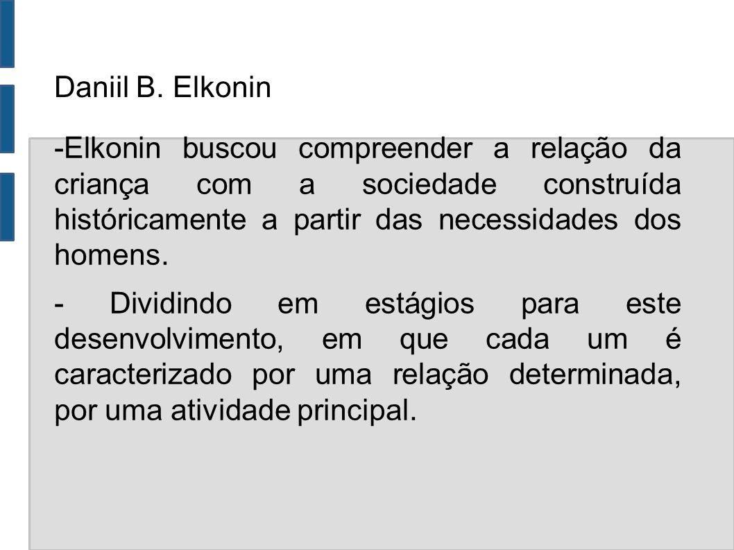 Daniil B. Elkonin -Elkonin buscou compreender a relação da criança com a sociedade construída históricamente a partir das necessidades dos homens. - D