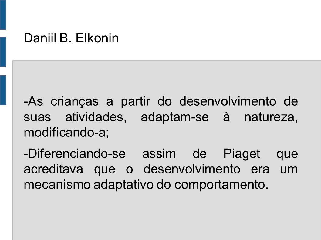 Daniil B. Elkonin -As crianças a partir do desenvolvimento de suas atividades, adaptam-se à natureza, modificando-a; -Diferenciando-se assim de Piaget