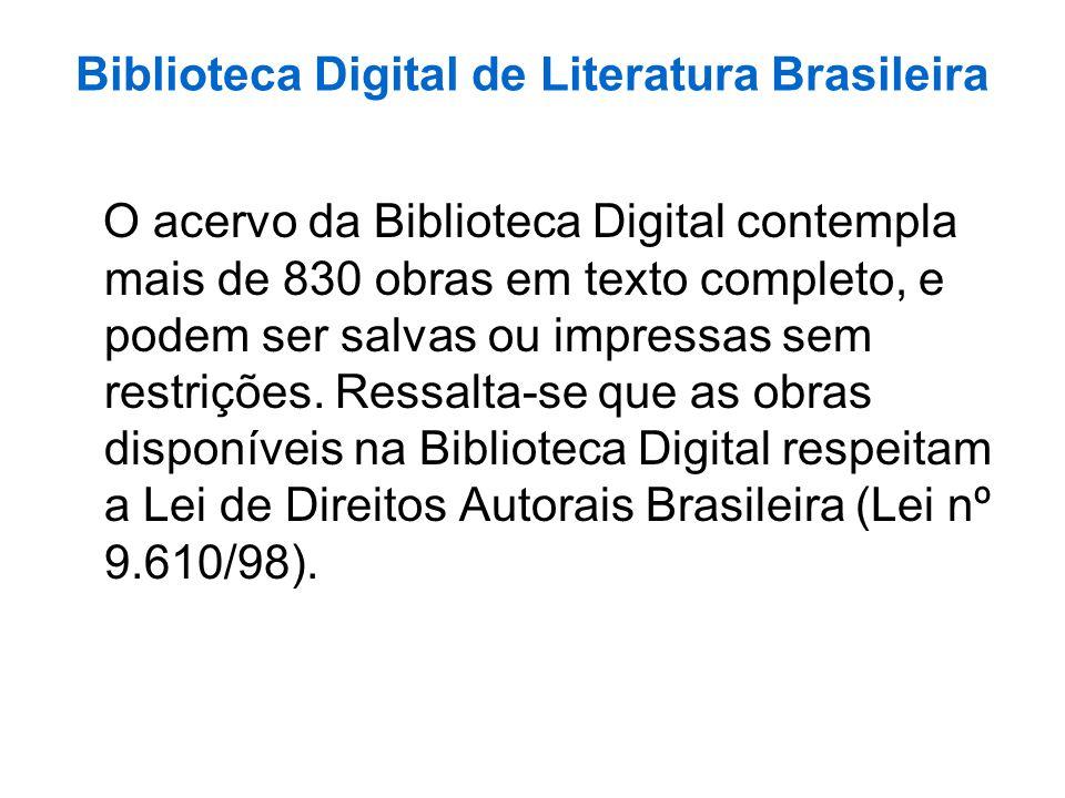 Biblioteca Digital de Literatura Brasileira O acervo da Biblioteca Digital contempla mais de 830 obras em texto completo, e podem ser salvas ou impres