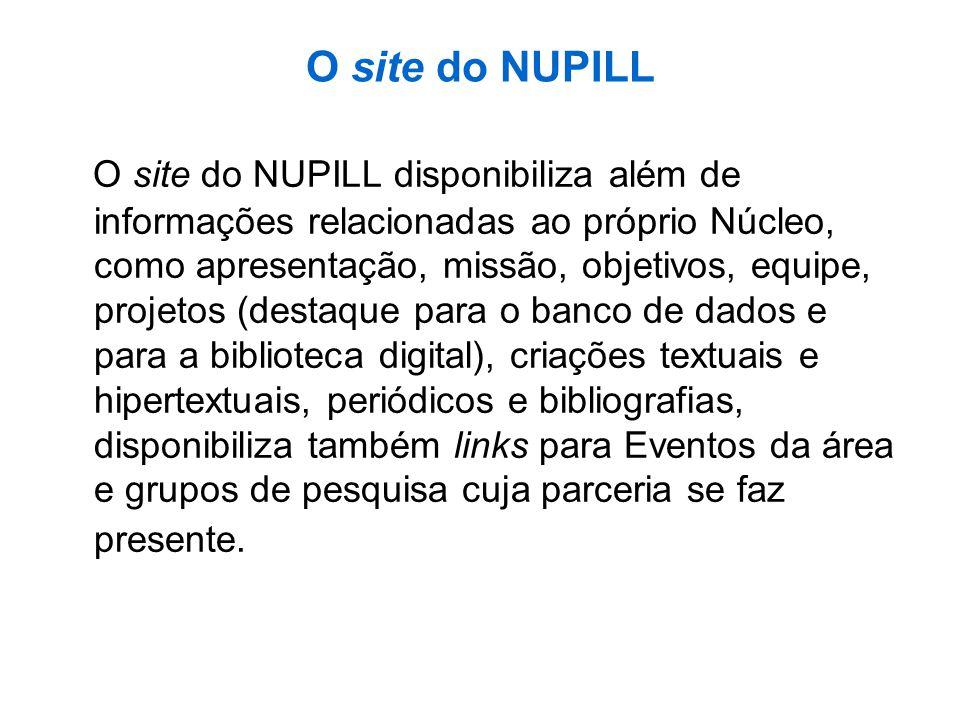 O site do NUPILL O site do NUPILL disponibiliza além de informações relacionadas ao próprio Núcleo, como apresentação, missão, objetivos, equipe, proj