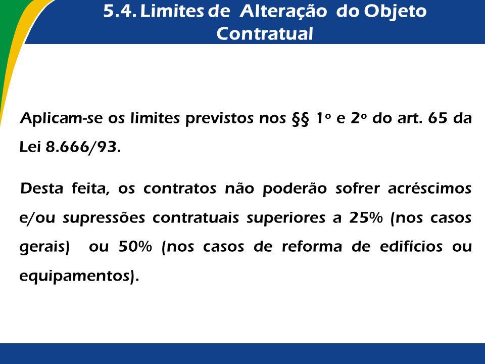 5.4. Limites de Alteração do Objeto Contratual Aplicam-se os limites previstos nos §§ 1º e 2º do art. 65 da Lei 8.666/93. Desta feita, os contratos nã