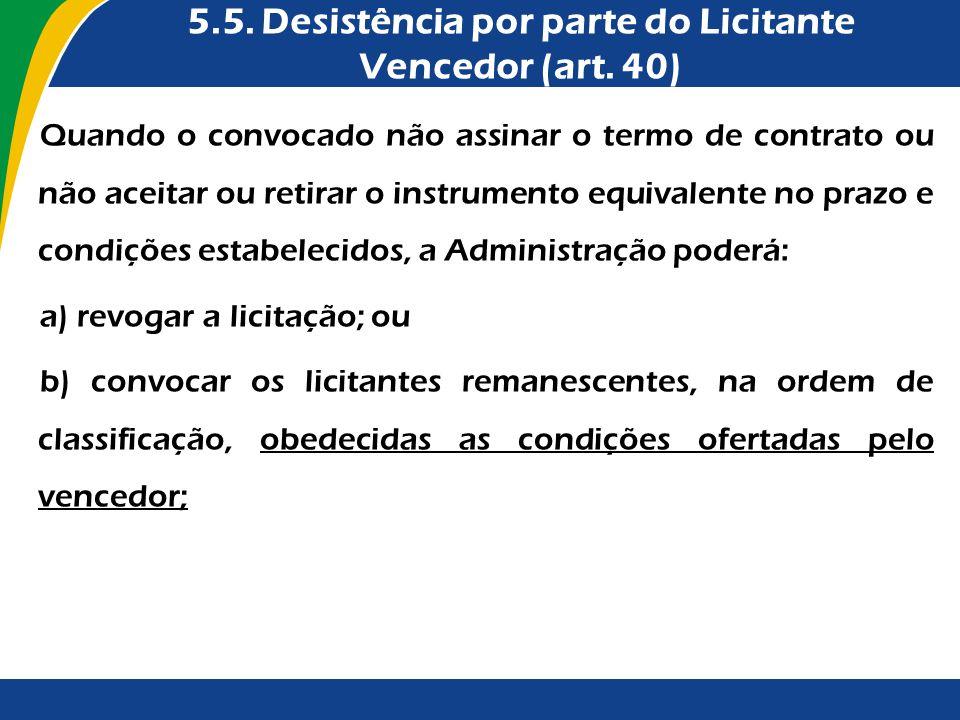 5.5. Desistência por parte do Licitante Vencedor (art. 40) Quando o convocado não assinar o termo de contrato ou não aceitar ou retirar o instrumento