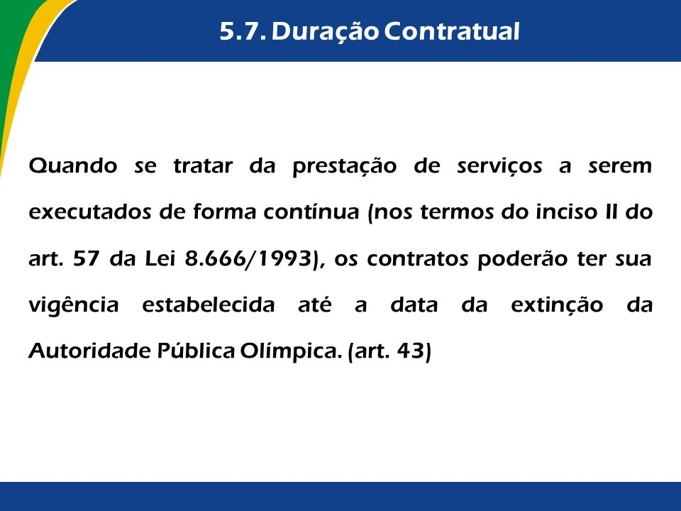 5.7. Duração Contratual Quando se tratar da prestação de serviços a serem executados de forma contínua (nos termos do inciso II do art. 57 da Lei 8.66
