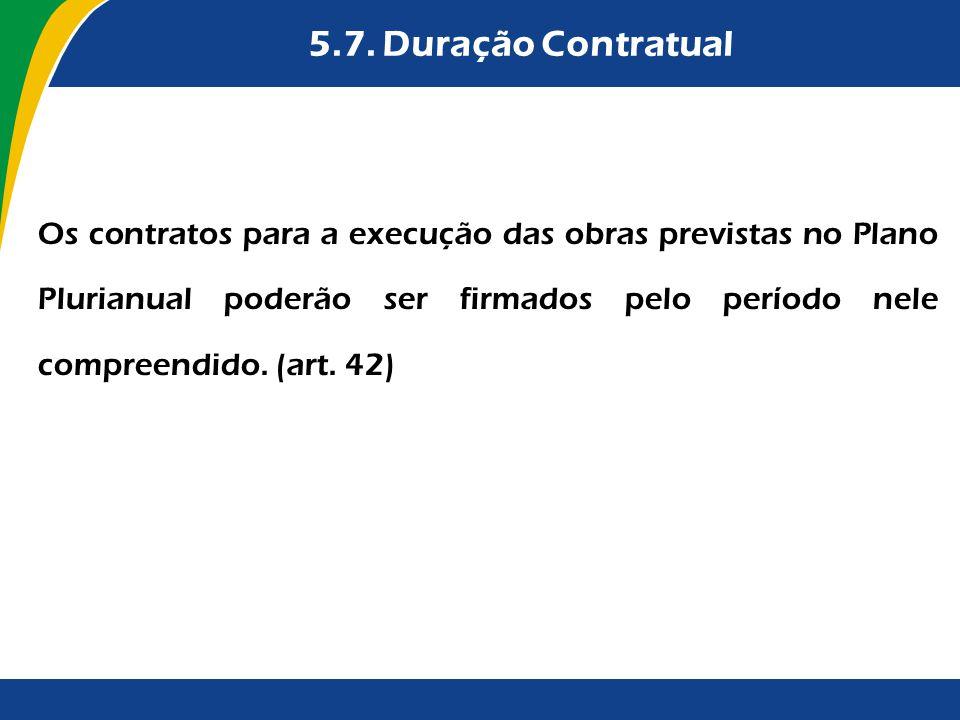 5.7. Duração Contratual Os contratos para a execução das obras previstas no Plano Plurianual poderão ser firmados pelo período nele compreendido. (art