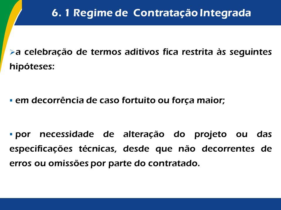 6. 1 Regime de Contratação Integrada a celebração de termos aditivos fica restrita às seguintes hipóteses: em decorrência de caso fortuito ou força ma