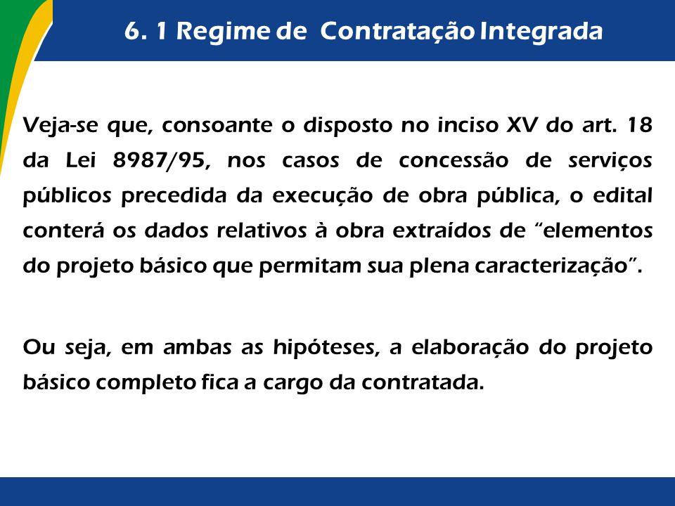 6. 1 Regime de Contratação Integrada Veja-se que, consoante o disposto no inciso XV do art. 18 da Lei 8987/95, nos casos de concessão de serviços públ
