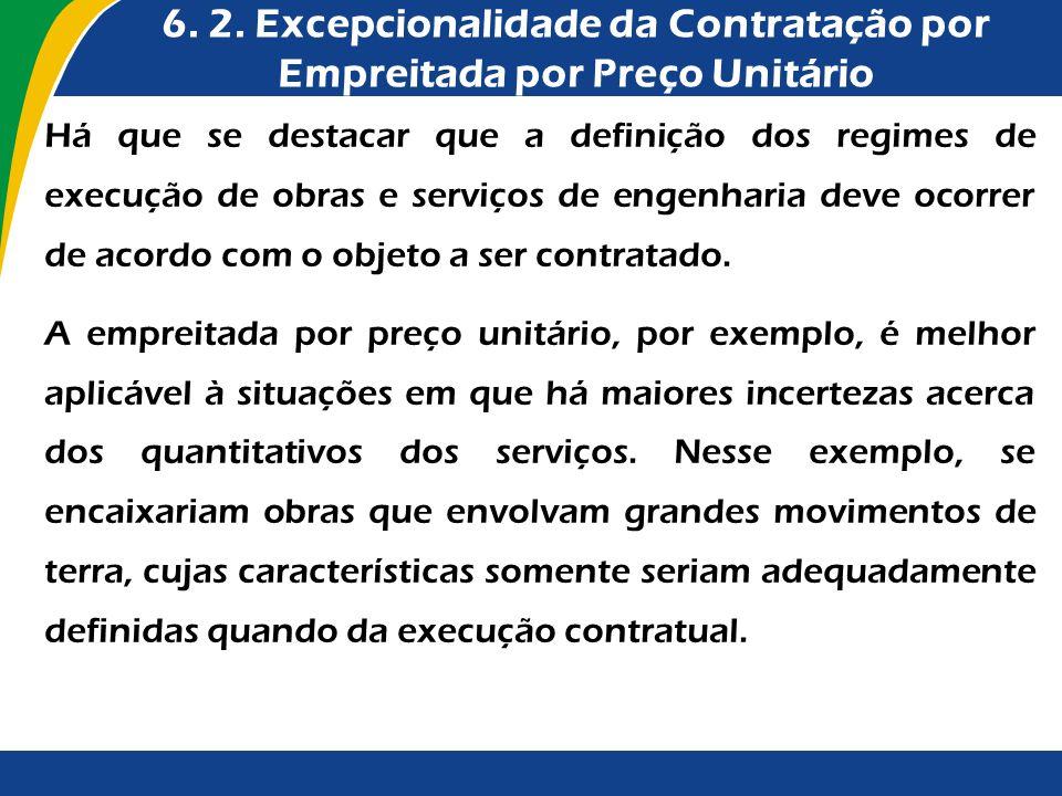 6. 2. Excepcionalidade da Contratação por Empreitada por Preço Unitário Há que se destacar que a definição dos regimes de execução de obras e serviços