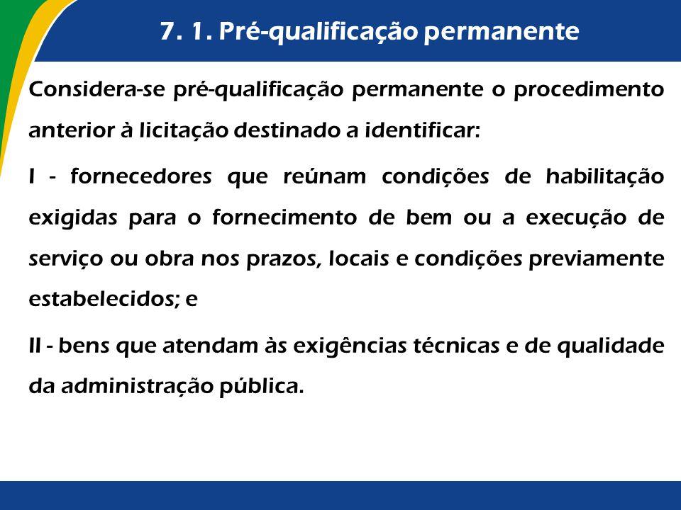 7. 1. Pré-qualificação permanente Considera-se pré-qualificação permanente o procedimento anterior à licitação destinado a identificar: I - fornecedor