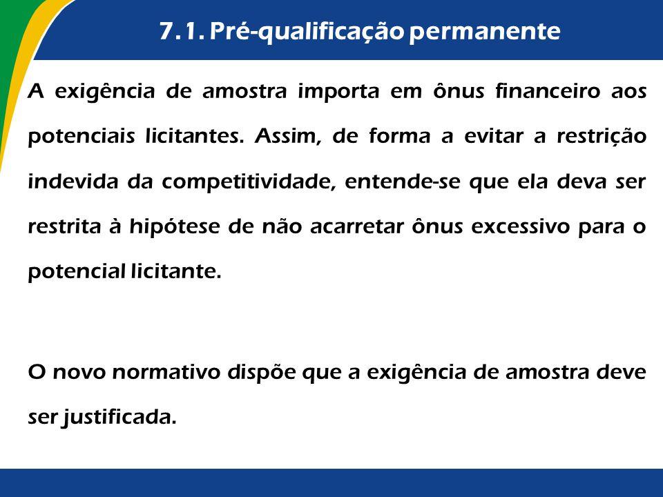 7.1. Pré-qualificação permanente A exigência de amostra importa em ônus financeiro aos potenciais licitantes. Assim, de forma a evitar a restrição ind