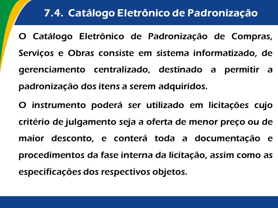 7.4. Catálogo Eletrônico de Padronização O Catálogo Eletrônico de Padronização de Compras, Serviços e Obras consiste em sistema informatizado, de gere