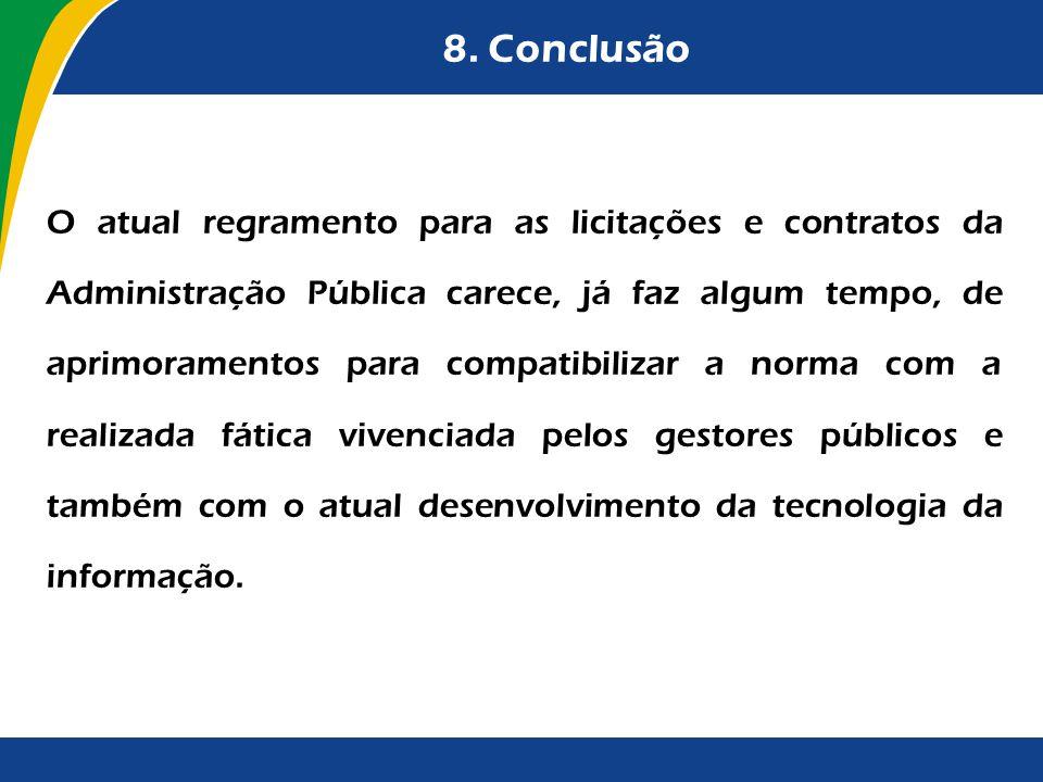 8. Conclusão O atual regramento para as licitações e contratos da Administração Pública carece, já faz algum tempo, de aprimoramentos para compatibili