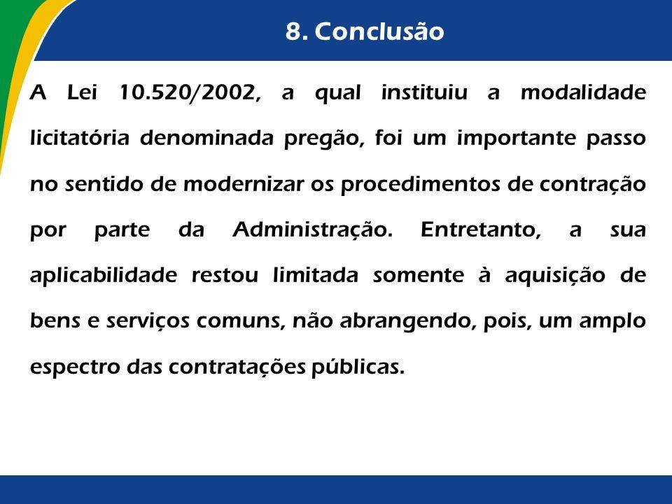 8. Conclusão A Lei 10.520/2002, a qual instituiu a modalidade licitatória denominada pregão, foi um importante passo no sentido de modernizar os proce