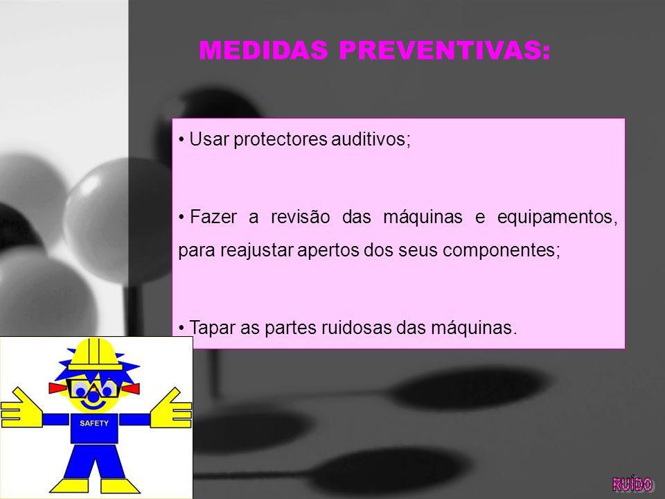 MEDIDAS PREVENTIVAS: Usar protectores auditivos; Fazer a revisão das máquinas e equipamentos, para reajustar apertos dos seus componentes; Tapar as partes ruidosas das máquinas.