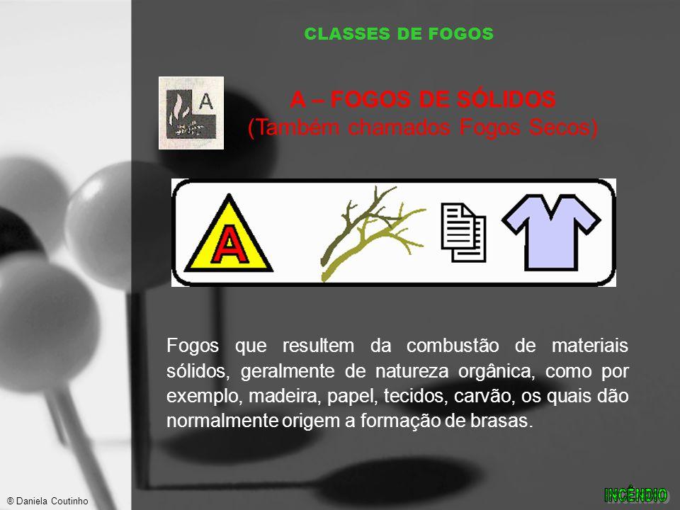 CLASSES DE FOGOS Fogos que resultem da combustão de materiais sólidos, geralmente de natureza orgânica, como por exemplo, madeira, papel, tecidos, carvão, os quais dão normalmente origem a formação de brasas.