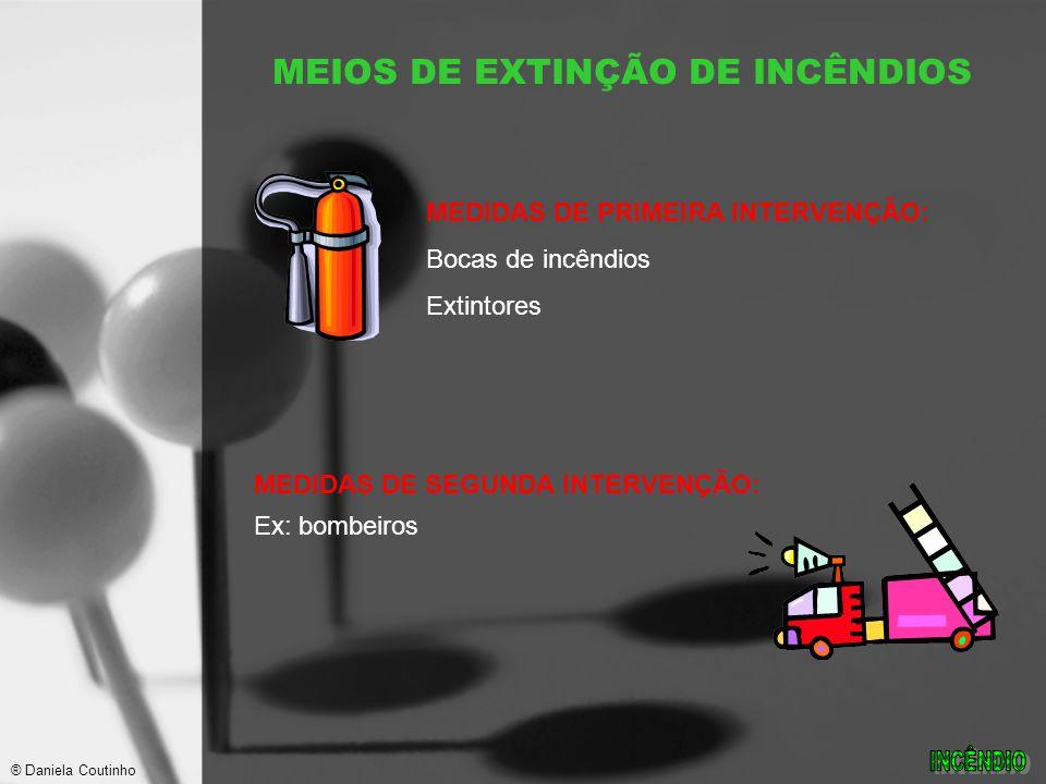 MEDIDAS DE PRIMEIRA INTERVENÇÃO: Bocas de incêndios Extintores MEDIDAS DE SEGUNDA INTERVENÇÃO: Ex: bombeiros MEIOS DE EXTINÇÃO DE INCÊNDIOS ® Daniela Coutinho