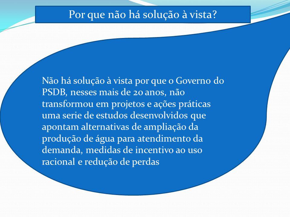 Por que não há solução à vista? Não há solução à vista por que o Governo do PSDB, nesses mais de 20 anos, não transformou em projetos e ações práticas