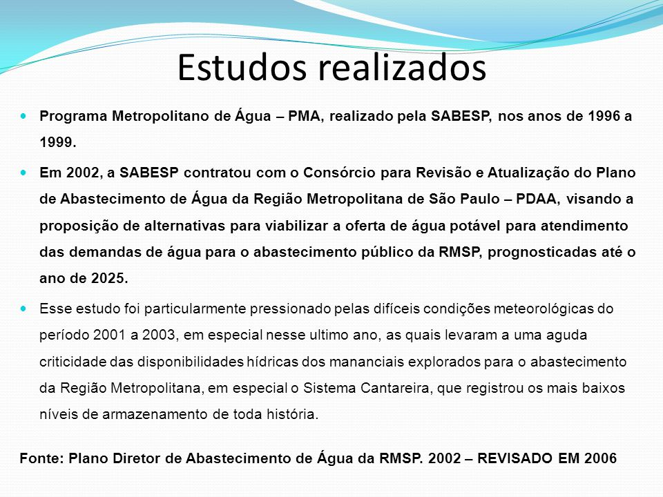 Estudos realizados Programa Metropolitano de Água – PMA, realizado pela SABESP, nos anos de 1996 a 1999. Em 2002, a SABESP contratou com o Consórcio p