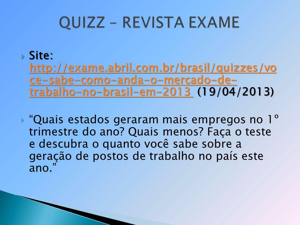 Site: http://exame.abril.com.br/brasil/quizzes/vo ce-sabe-como-anda-o-mercado-de- trabalho-no-brasil-em-2013 (19/04/2013) Site: http://exame.abril.com