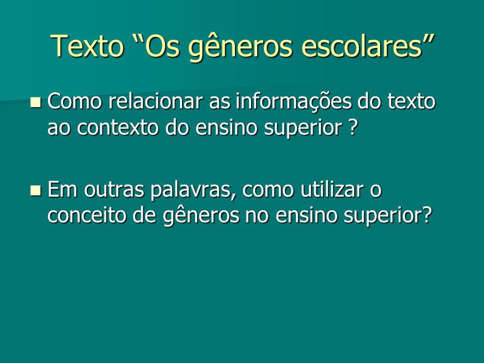 Texto Os gêneros escolares Como relacionar as informações do texto ao contexto do ensino superior ? Como relacionar as informações do texto ao context