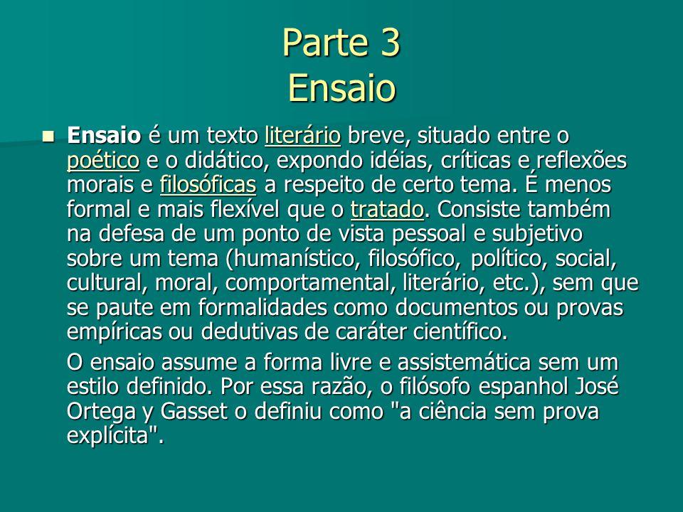 Parte 3 Ensaio Ensaio é um texto literário breve, situado entre o poético e o didático, expondo idéias, críticas e reflexões morais e filosóficas a re