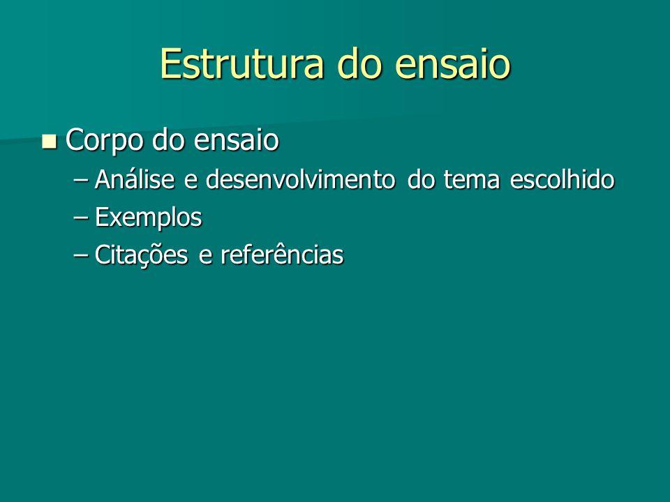 Estrutura do ensaio Corpo do ensaio Corpo do ensaio –Análise e desenvolvimento do tema escolhido –Exemplos –Citações e referências