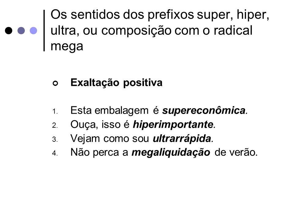 Os sentidos dos prefixos super, hiper, ultra, ou composição com o radical mega Exaltação positiva 1. Esta embalagem é supereconômica. 2. Ouça, isso é