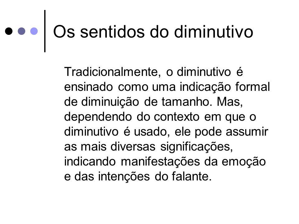 Os sentidos do diminutivo Tradicionalmente, o diminutivo é ensinado como uma indicação formal de diminuição de tamanho. Mas, dependendo do contexto em