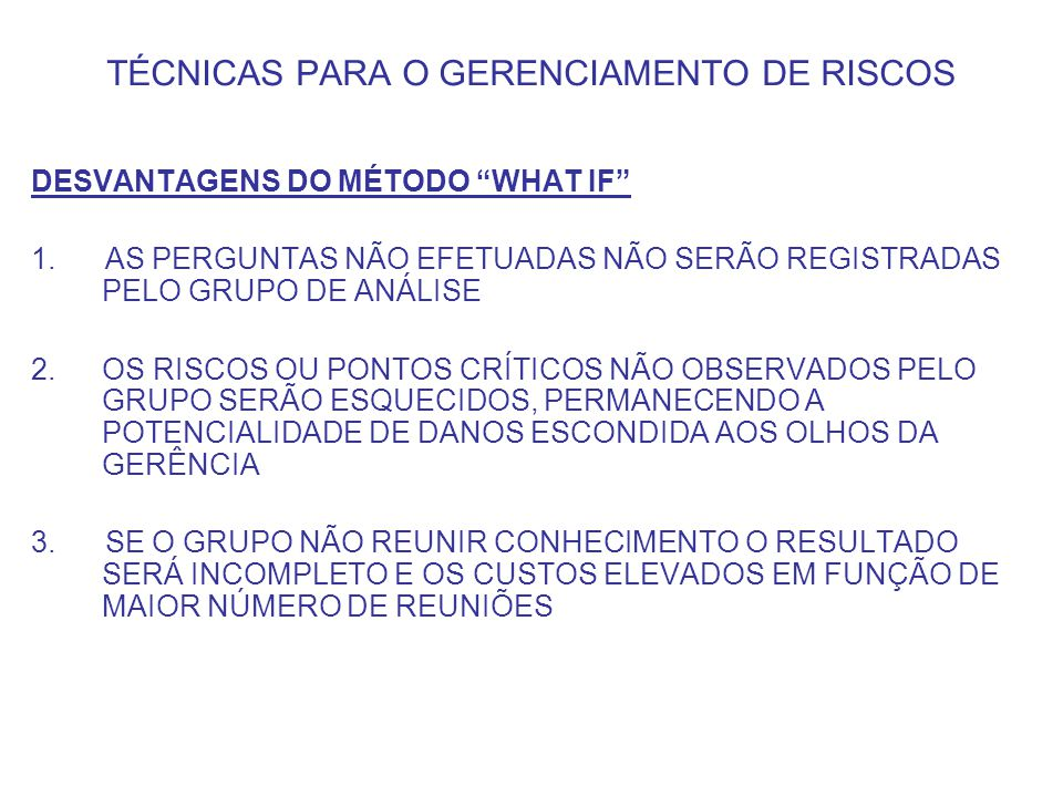 TÉCNICAS PARA O GERENCIAMENTO DE RISCOS REALIZAÇÃO DA ANÁLISE PELO MÉTODO WHAT IF 1.ORDENAM-SE AS ÁREAS DO SISTEMA OU PROCESSO PARA A APLICAÇÃO DAS PERGUNTAS 2.