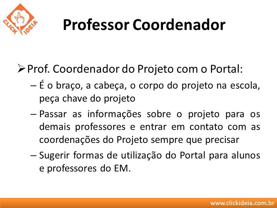 www.clickideia.com.br Professor Coordenador Prof. Coordenador do Projeto com o Portal: – É o braço, a cabeça, o corpo do projeto na escola, peça chave